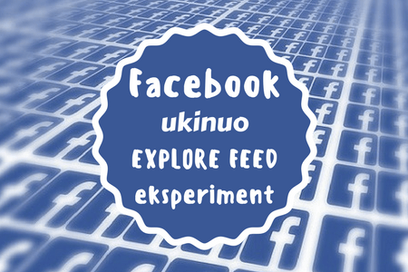 Facebook ukinuo Explore Feed eksperiment