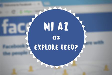 Mi az az Explore Feed és miért csökken a Facebook oldalam látogatóinak a száma?